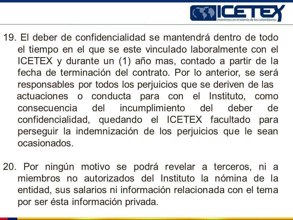 19. El deber de confidencialidad se mantendrá dentro de todo el tiempo en el que se este vinculado laboralmente con el ICETEX y durante un (1) año mas