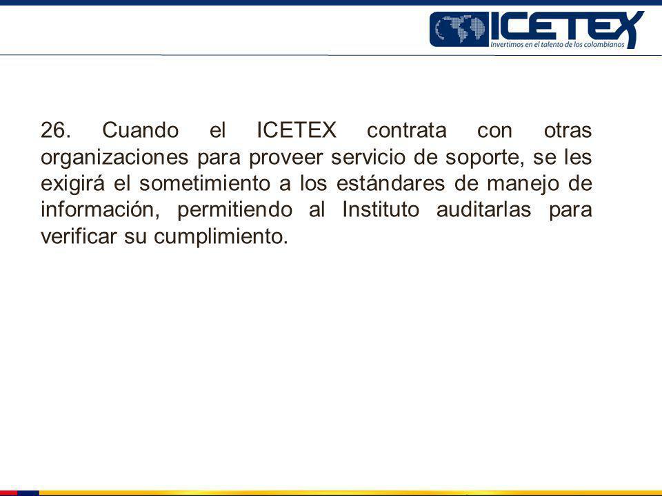 26. Cuando el ICETEX contrata con otras organizaciones para proveer servicio de soporte, se les exigirá el sometimiento a los estándares de manejo de