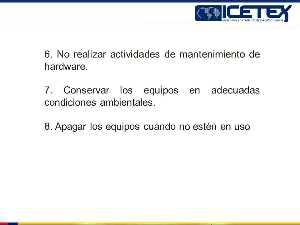 6. No realizar actividades de mantenimiento de hardware. 7. Conservar los equipos en adecuadas condiciones ambientales. 8. Apagar los equipos cuando n