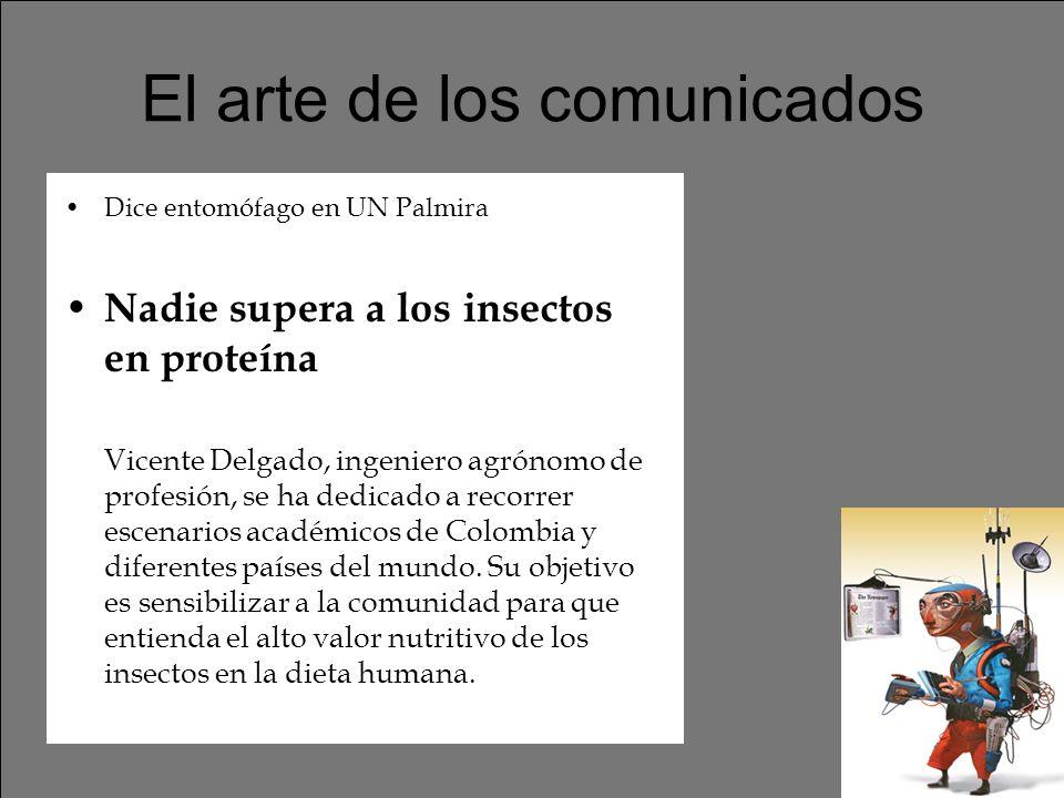El arte de los comunicados Dice entomófago en UN Palmira Nadie supera a los insectos en proteína Vicente Delgado, ingeniero agrónomo de profesión, se ha dedicado a recorrer escenarios académicos de Colombia y diferentes países del mundo.