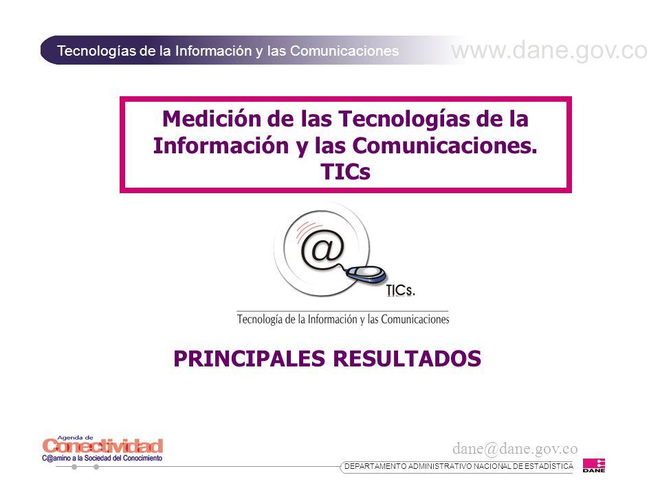 dane@dane.gov.co www.dane.gov.co Tecnologías de la Información y las Comunicaciones DEPARTAMENTO ADMINISTRATIVO NACIONAL DE ESTADÍSTICA Medición de las Tecnologías de la Información y las Comunicaciones.