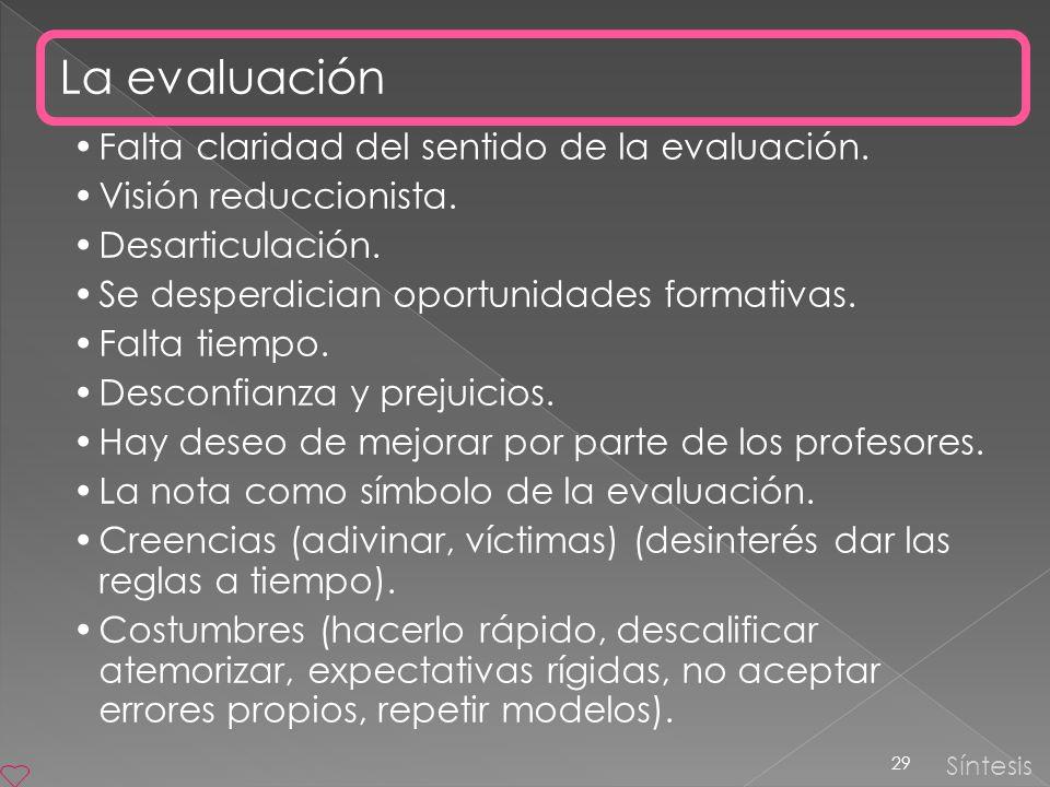 29 Síntesis La evaluación Falta claridad del sentido de la evaluación. Visión reduccionista. Desarticulación. Se desperdician oportunidades formativas