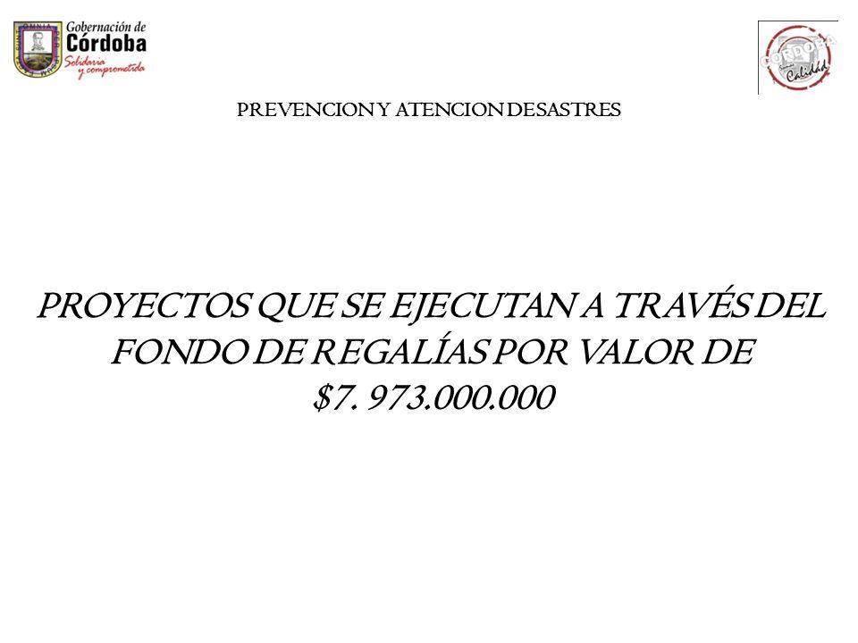 PROYECTOS QUE SE EJECUTAN A TRAVÉS DEL FONDO DE REGALÍAS POR VALOR DE $7. 973.000.000 PREVENCION Y ATENCION DESASTRES