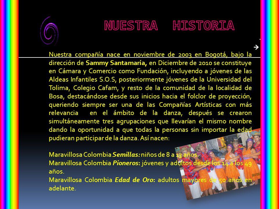 Nuestra compañía nace en noviembre de 2003 en Bogotá, bajo la dirección de Sammy Santamaría, en Diciembre de 2010 se constituye en Cámara y Comercio como Fundación, incluyendo a jóvenes de las Aldeas Infantiles S.O.S, posteriormente jóvenes de la Universidad del Tolima, Colegio Cafam, y resto de la comunidad de la localidad de Bosa, destacándose desde sus inicios hacia el folclor de proyección, queriendo siempre ser una de las Compañías Artísticas con más relevancia en el ámbito de la danza, después se crearon simultáneamente tres agrupaciones que llevarían el mismo nombre dando la oportunidad a que todas la personas sin importar la edad pudieran participar de la danza.