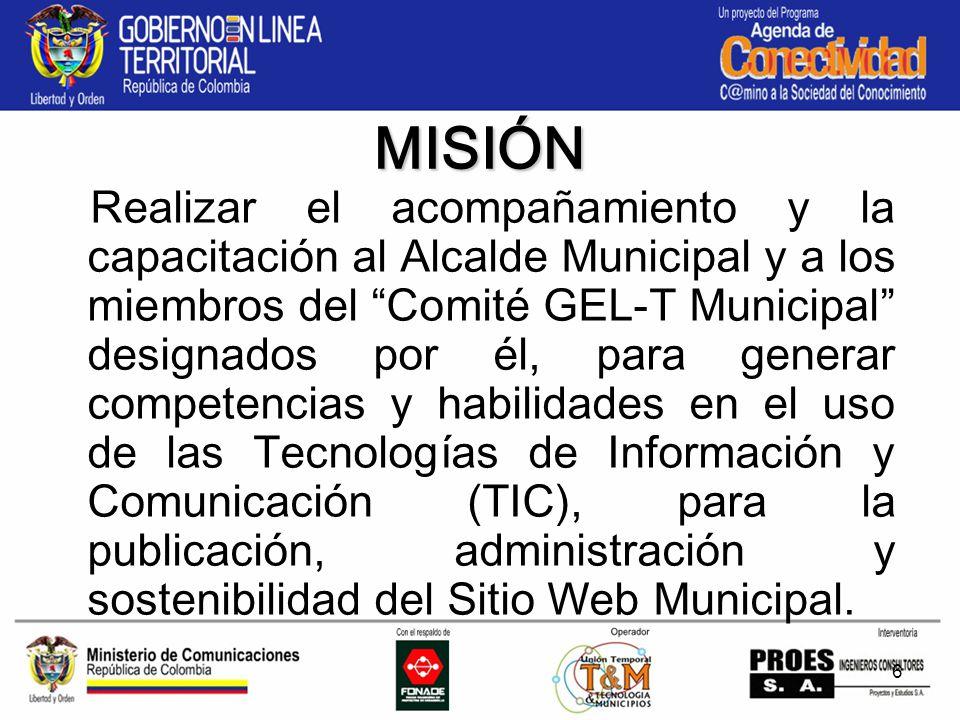 6 MISIÓN Realizar el acompañamiento y la capacitación al Alcalde Municipal y a los miembros del Comité GEL-T Municipal designados por él, para generar competencias y habilidades en el uso de las Tecnologías de Información y Comunicación (TIC), para la publicación, administración y sostenibilidad del Sitio Web Municipal.