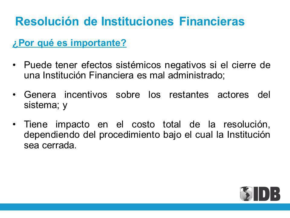 ¿Por qué es importante? Puede tener efectos sistémicos negativos si el cierre de una Institución Financiera es mal administrado; Genera incentivos sob