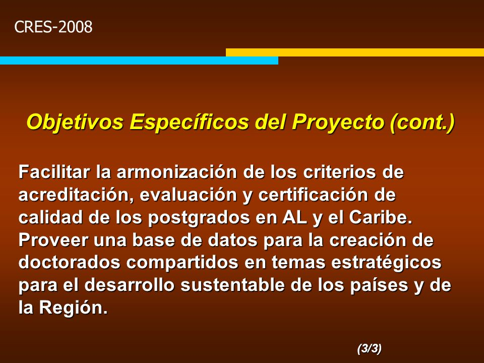 CRES-2008 Objetivos Específicos del Proyecto (cont.) Facilitar la armonización de los criterios de acreditación, evaluación y certificación de calidad