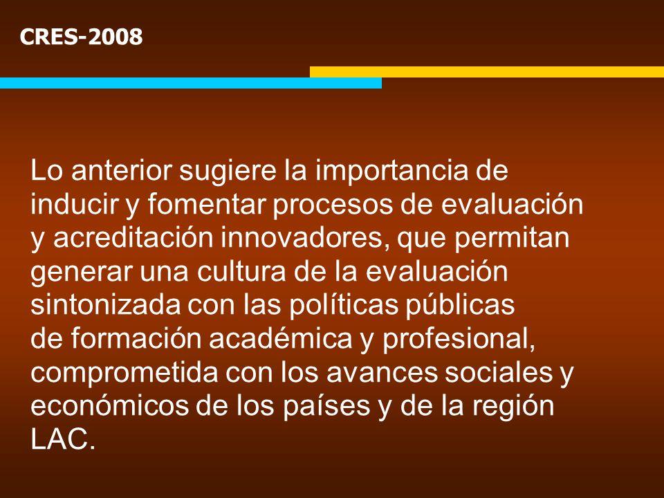 CRES-2008 Lo anterior sugiere la importancia de inducir y fomentar procesos de evaluación y acreditación innovadores, que permitan generar una cultura