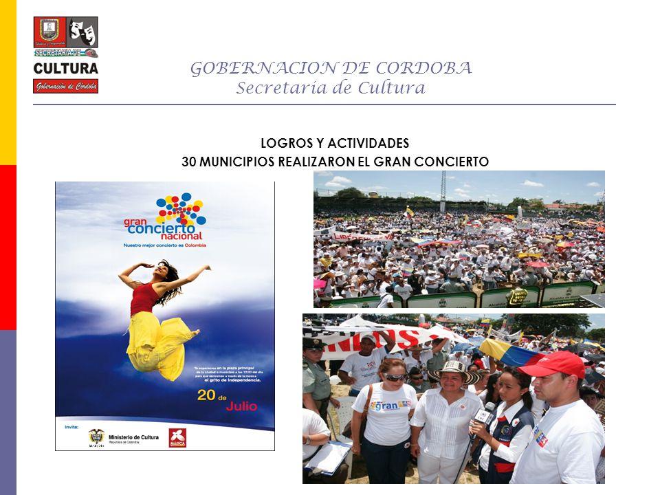 GOBERNACION DE CORDOBA Secretaria de Cultura LOGROS Y ACTIVIDADES 30 MUNICIPIOS REALIZARON EL GRAN CONCIERTO