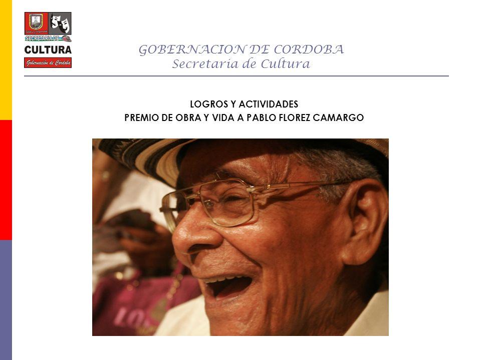 GOBERNACION DE CORDOBA Secretaria de Cultura LOGROS Y ACTIVIDADES PREMIO DE OBRA Y VIDA A PABLO FLOREZ CAMARGO