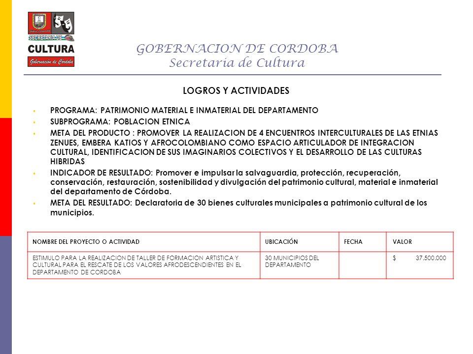 GOBERNACION DE CORDOBA Secretaria de Cultura LOGROS Y ACTIVIDADES PROGRAMA: PATRIMONIO MATERIAL E INMATERIAL DEL DEPARTAMENTO SUBPROGRAMA: POBLACION E