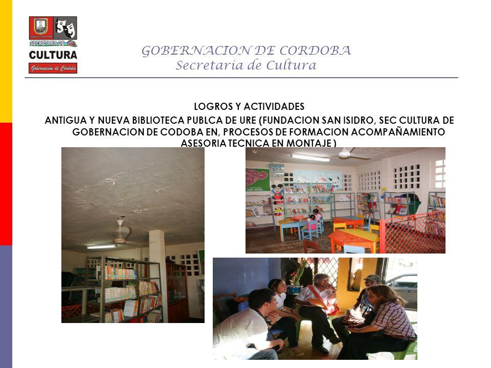 GOBERNACION DE CORDOBA Secretaria de Cultura LOGROS Y ACTIVIDADES ANTIGUA Y NUEVA BIBLIOTECA PUBLCA DE URE (FUNDACION SAN ISIDRO, SEC CULTURA DE GOBER