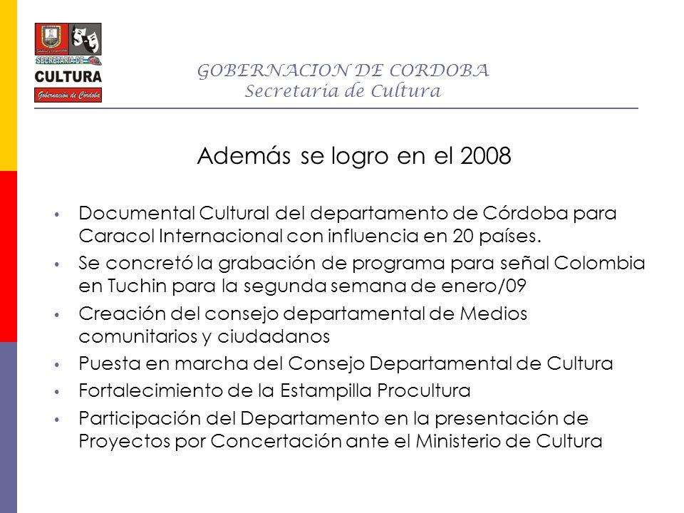 GOBERNACION DE CORDOBA Secretaria de Cultura Además se logro en el 2008 Documental Cultural del departamento de Córdoba para Caracol Internacional con