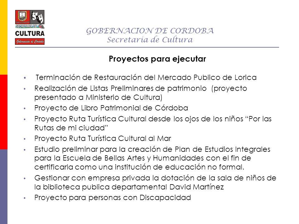 GOBERNACION DE CORDOBA Secretaria de Cultura Proyectos para ejecutar Terminación de Restauración del Mercado Publico de Lorica Realización de Listas P