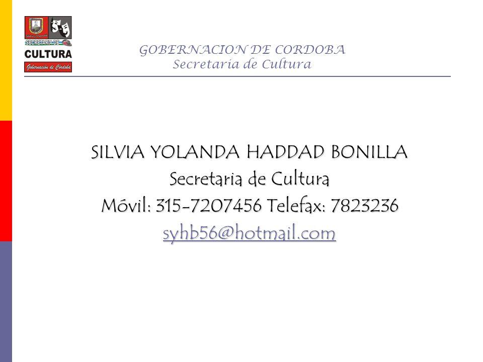 GOBERNACION DE CORDOBA Secretaria de Cultura SILVIA YOLANDA HADDAD BONILLA Secretaria de Cultura Móvil: 315-7207456 Telefax: 7823236 syhb56@hotmail.co