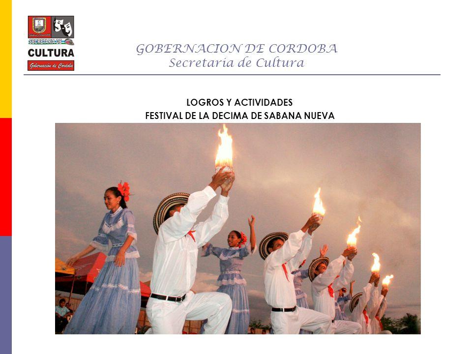 GOBERNACION DE CORDOBA Secretaria de Cultura LOGROS Y ACTIVIDADES APOYO PARA LA REALIZACION DEL IX FESTIVAL DEL DIABOLIN HOMENAJE A NUESTRA CULTURA PUEBLO NUEVO28 AL 30 NOVIEMBRE 25.000.000 FOMENTO Y ESTIMULO PARA LA REALIZACION DEL XV ENCUENTRO DE MUJERES POETAS CERETE26 AL 30 DE NOVIEMBRE 8.000.000 MEJORAMIENTO DE LOS PROCESOS INSTITUCIONALES DE LA SECRETARIA DE CULTURA DEPARTAMENTAL MONTERIAJULIO 11 AL 26 DE DICIEMBRE 58.600.000 Semana SantaCienaga de OroAbril13.000.000 Participación en la Feria del Libro en BogotáBogotáAbril25.000.000 APOYO PARA LA REALIZACION DEL XV FESTIVAL NACIONAL DE ACORDEONESLORICA19 AL 21 DE DICIEMBRE 20.000.000