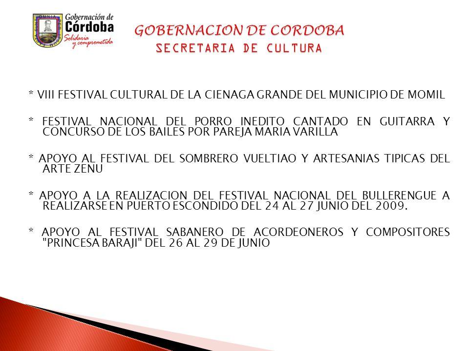 * VIII FESTIVAL CULTURAL DE LA CIENAGA GRANDE DEL MUNICIPIO DE MOMIL * FESTIVAL NACIONAL DEL PORRO INEDITO CANTADO EN GUITARRA Y CONCURSO DE LOS BAILES POR PAREJA MARIA VARILLA * APOYO AL FESTIVAL DEL SOMBRERO VUELTIAO Y ARTESANIAS TIPICAS DEL ARTE ZENU * APOYO A LA REALIZACION DEL FESTIVAL NACIONAL DEL BULLERENGUE A REALIZARSE EN PUERTO ESCONDIDO DEL 24 AL 27 JUNIO DEL 2009.
