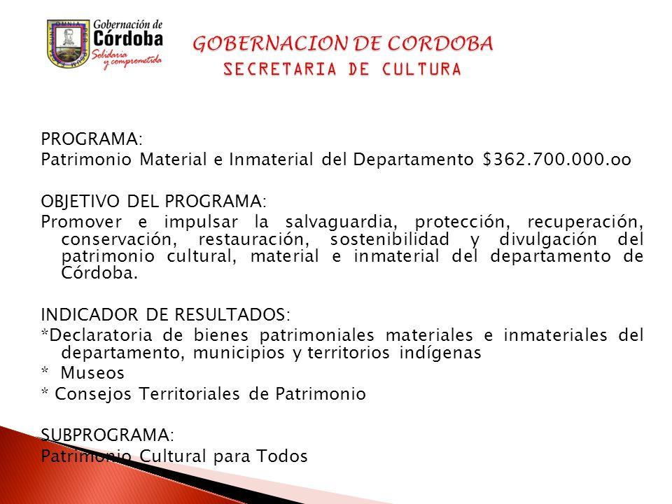 PROGRAMA: Patrimonio Material e Inmaterial del Departamento $362.700.000.oo OBJETIVO DEL PROGRAMA: Promover e impulsar la salvaguardia, protección, recuperación, conservación, restauración, sostenibilidad y divulgación del patrimonio cultural, material e inmaterial del departamento de Córdoba.
