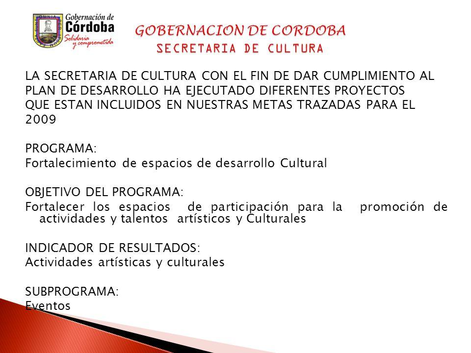 LA SECRETARIA DE CULTURA CON EL FIN DE DAR CUMPLIMIENTO AL PLAN DE DESARROLLO HA EJECUTADO DIFERENTES PROYECTOS QUE ESTAN INCLUIDOS EN NUESTRAS METAS TRAZADAS PARA EL 2009 PROGRAMA: Fortalecimiento de espacios de desarrollo Cultural OBJETIVO DEL PROGRAMA: Fortalecer los espacios de participación para la promoción de actividades y talentos artísticos y Culturales INDICADOR DE RESULTADOS: Actividades artísticas y culturales SUBPROGRAMA: Eventos GOBERNACION DE CORDOBA SECRETARIA DE CULTURA