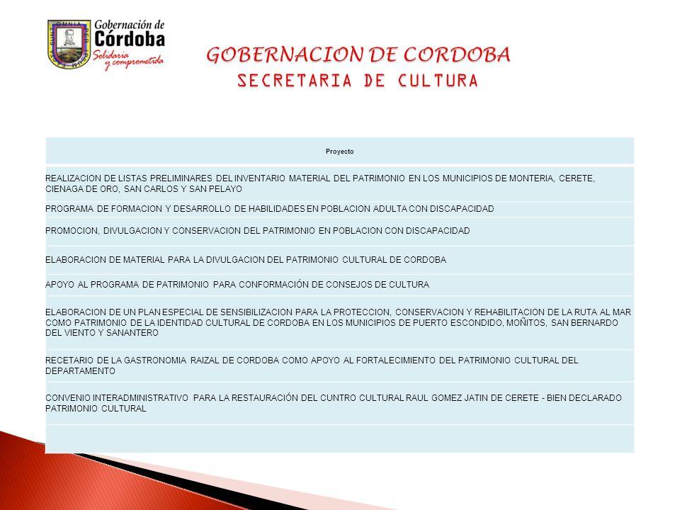 Proyecto REALIZACION DE LISTAS PRELIMINARES DEL INVENTARIO MATERIAL DEL PATRIMONIO EN LOS MUNICIPIOS DE MONTERIA, CERETE, CIENAGA DE ORO, SAN CARLOS Y SAN PELAYO PROGRAMA DE FORMACION Y DESARROLLO DE HABILIDADES EN POBLACION ADULTA CON DISCAPACIDAD PROMOCION, DIVULGACION Y CONSERVACION DEL PATRIMONIO EN POBLACION CON DISCAPACIDAD ELABORACION DE MATERIAL PARA LA DIVULGACION DEL PATRIMONIO CULTURAL DE CORDOBA APOYO AL PROGRAMA DE PATRIMONIO PARA CONFORMACIÓN DE CONSEJOS DE CULTURA ELABORACION DE UN PLAN ESPECIAL DE SENSIBILIZACION PARA LA PROTECCION, CONSERVACION Y REHABILITACION DE LA RUTA AL MAR COMO PATRIMONIO DE LA IDENTIDAD CULTURAL DE CORDOBA EN LOS MUNICIPIOS DE PUERTO ESCONDIDO, MOÑITOS, SAN BERNARDO DEL VIENTO Y SANANTERO RECETARIO DE LA GASTRONOMIA RAIZAL DE CORDOBA COMO APOYO AL FORTALECIMIENTO DEL PATRIMONIO CULTURAL DEL DEPARTAMENTO CONVENIO INTERADMINISTRATIVO PARA LA RESTAURACIÓN DEL CUNTRO CULTURAL RAUL GOMEZ JATIN DE CERETE - BIEN DECLARADO PATRIMONIO CULTURAL