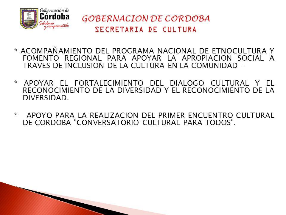 * ACOMPAÑAMIENTO DEL PROGRAMA NACIONAL DE ETNOCULTURA Y FOMENTO REGIONAL PARA APOYAR LA APROPIACION SOCIAL A TRAVES DE INCLUSION DE LA CULTURA EN LA COMUNIDAD – * APOYAR EL FORTALECIMIENTO DEL DIALOGO CULTURAL Y EL RECONOCIMIENTO DE LA DIVERSIDAD Y EL RECONOCIMIENTO DE LA DIVERSIDAD.
