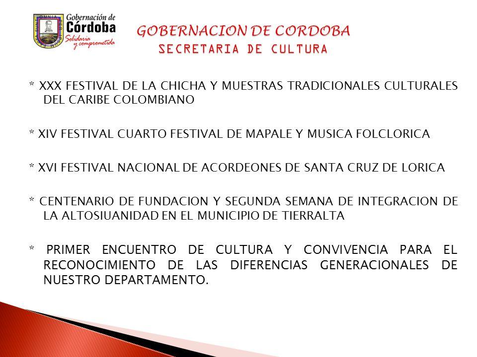 * XXX FESTIVAL DE LA CHICHA Y MUESTRAS TRADICIONALES CULTURALES DEL CARIBE COLOMBIANO * XIV FESTIVAL CUARTO FESTIVAL DE MAPALE Y MUSICA FOLCLORICA * XVI FESTIVAL NACIONAL DE ACORDEONES DE SANTA CRUZ DE LORICA * CENTENARIO DE FUNDACION Y SEGUNDA SEMANA DE INTEGRACION DE LA ALTOSIUANIDAD EN EL MUNICIPIO DE TIERRALTA * PRIMER ENCUENTRO DE CULTURA Y CONVIVENCIA PARA EL RECONOCIMIENTO DE LAS DIFERENCIAS GENERACIONALES DE NUESTRO DEPARTAMENTO.