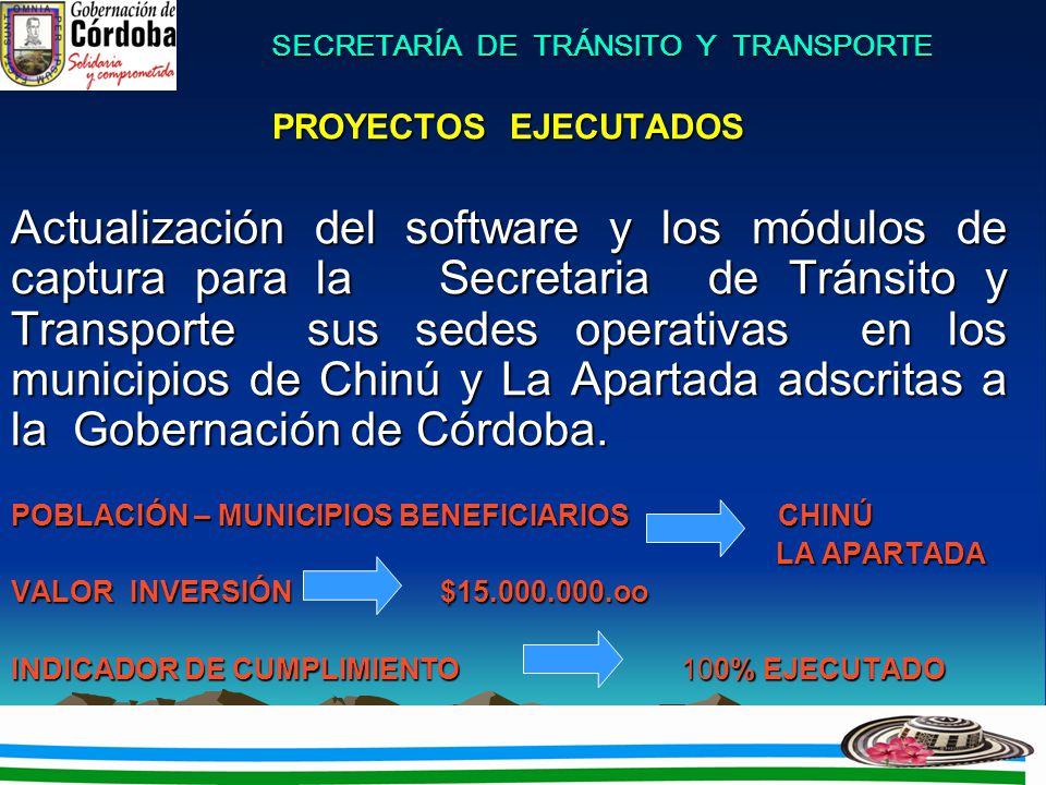 SECRETARÍA DE TRÁNSITO Y TRANSPORTE PROYECTOS EJECUTADOS Actualización del software y los módulos de captura para la Secretaria de Tránsito y Transporte sus sedes operativas en los municipios de Chinú y La Apartada adscritas a la Gobernación de Córdoba.