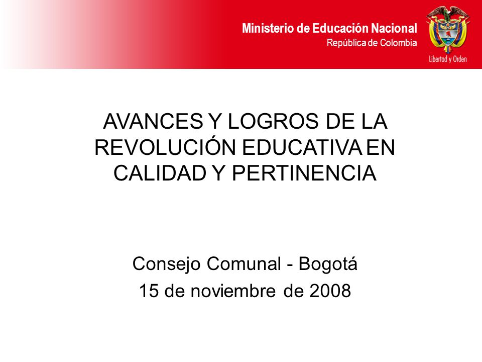 Ministerio de Educación Nacional República de Colombia AVANCES Y LOGROS DE LA REVOLUCIÓN EDUCATIVA EN CALIDAD Y PERTINENCIA Consejo Comunal - Bogotá 1