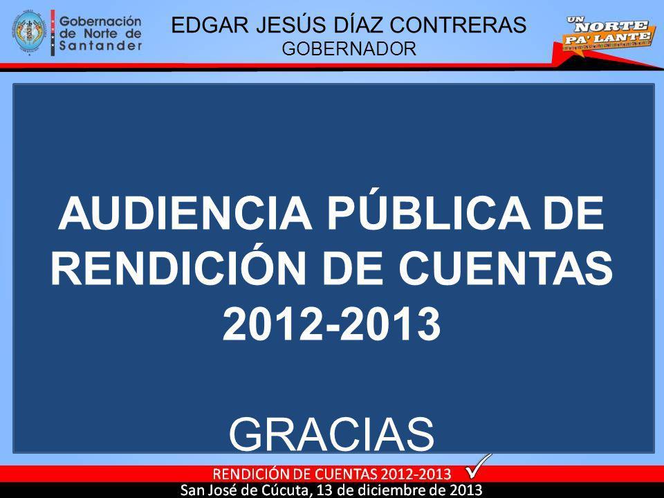 AUDIENCIA PÚBLICA DE RENDICIÓN DE CUENTAS 2012-2013 GRACIAS EDGAR JESÚS DÍAZ CONTRERAS GOBERNADOR
