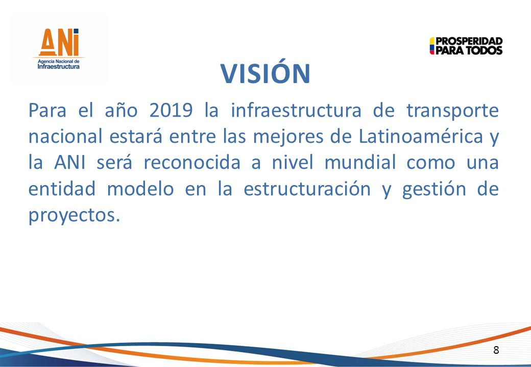 8 Para el año 2019 la infraestructura de transporte nacional estará entre las mejores de Latinoamérica y la ANI será reconocida a nivel mundial como u