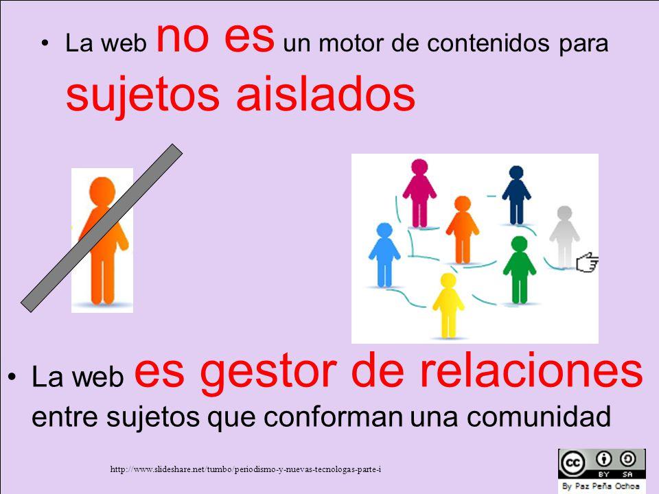 La web no es un motor de contenidos para sujetos aislados La web es gestor de relaciones entre sujetos que conforman una comunidad http://www.slideshare.net/tumbo/periodismo-y-nuevas-tecnologas-parte-i