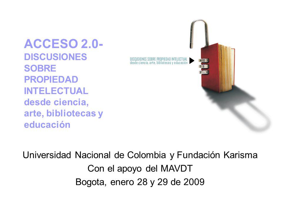 Universidad Nacional de Colombia y Fundación Karisma Con el apoyo del MAVDT Bogota, enero 28 y 29 de 2009 ACCESO 2.0- DISCUSIONES SOBRE PROPIEDAD INTELECTUAL desde ciencia, arte, bibliotecas y educación