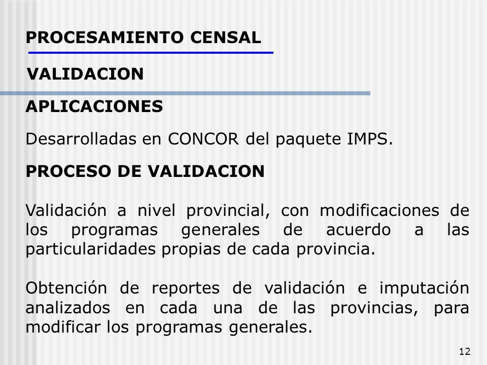 12 PROCESAMIENTO CENSAL VALIDACION APLICACIONES Desarrolladas en CONCOR del paquete IMPS. PROCESO DE VALIDACION Validación a nivel provincial, con mod