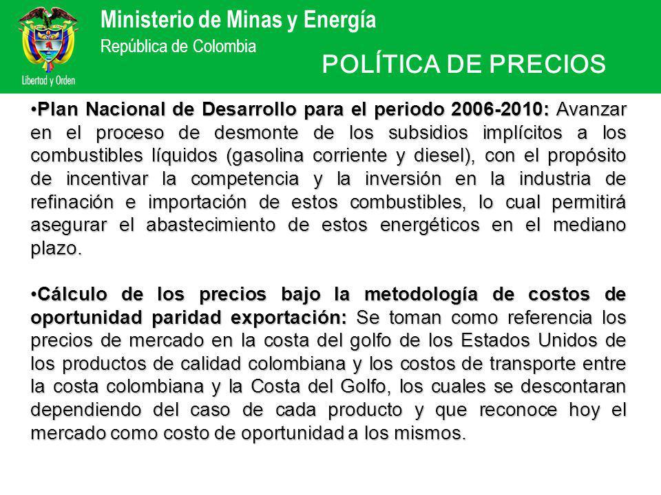 Ministerio de Minas y Energía República de Colombia Plan Nacional de Desarrollo para el periodo 2006-2010: Avanzar en el proceso de desmonte de los subsidios implícitos a los combustibles líquidos (gasolina corriente y diesel), con el propósito de incentivar la competencia y la inversión en la industria de refinación e importación de estos combustibles, lo cual permitirá asegurar el abastecimiento de estos energéticos en el mediano plazo.Plan Nacional de Desarrollo para el periodo 2006-2010: Avanzar en el proceso de desmonte de los subsidios implícitos a los combustibles líquidos (gasolina corriente y diesel), con el propósito de incentivar la competencia y la inversión en la industria de refinación e importación de estos combustibles, lo cual permitirá asegurar el abastecimiento de estos energéticos en el mediano plazo.