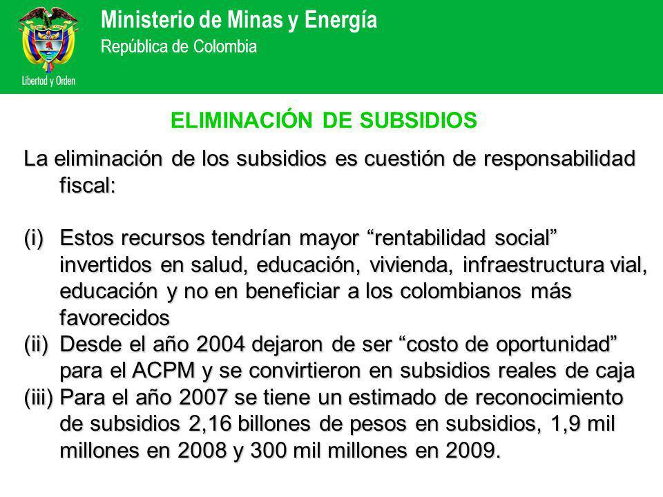 Ministerio de Minas y Energía República de Colombia ELIMINACIÓN DE SUBSIDIOS La eliminación de los subsidios es cuestión de responsabilidad fiscal: (i)Estos recursos tendrían mayor rentabilidad social invertidos en salud, educación, vivienda, infraestructura vial, educación y no en beneficiar a los colombianos más favorecidos (ii)Desde el año 2004 dejaron de ser costo de oportunidad para el ACPM y se convirtieron en subsidios reales de caja (iii)Para el año 2007 se tiene un estimado de reconocimiento de subsidios 2,16 billones de pesos en subsidios, 1,9 mil millones en 2008 y 300 mil millones en 2009.