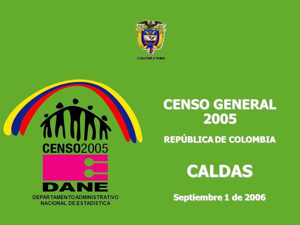 DEPARTAMENTO ADMINISTRATIVO NACIONAL DE ESTADISTICA5 Libertad y Orden DEPARTAMENTO ADMINISTRATIVO NACIONAL DE ESTADISTICA CENSO GENERAL 2005 REPÚBLICA DE COLOMBIA CALDAS Septiembre 1 de 2006