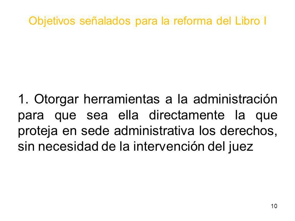 Objetivos señalados para la reforma del Libro I 1. Otorgar herramientas a la administración para que sea ella directamente la que proteja en sede admi