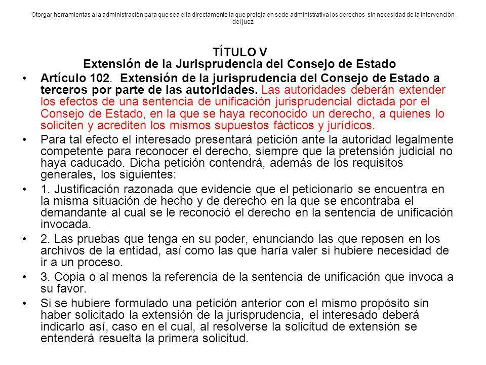 TÍTULO V Extensión de la Jurisprudencia del Consejo de Estado Artículo 102. Extensión de la jurisprudencia del Consejo de Estado a terceros por parte