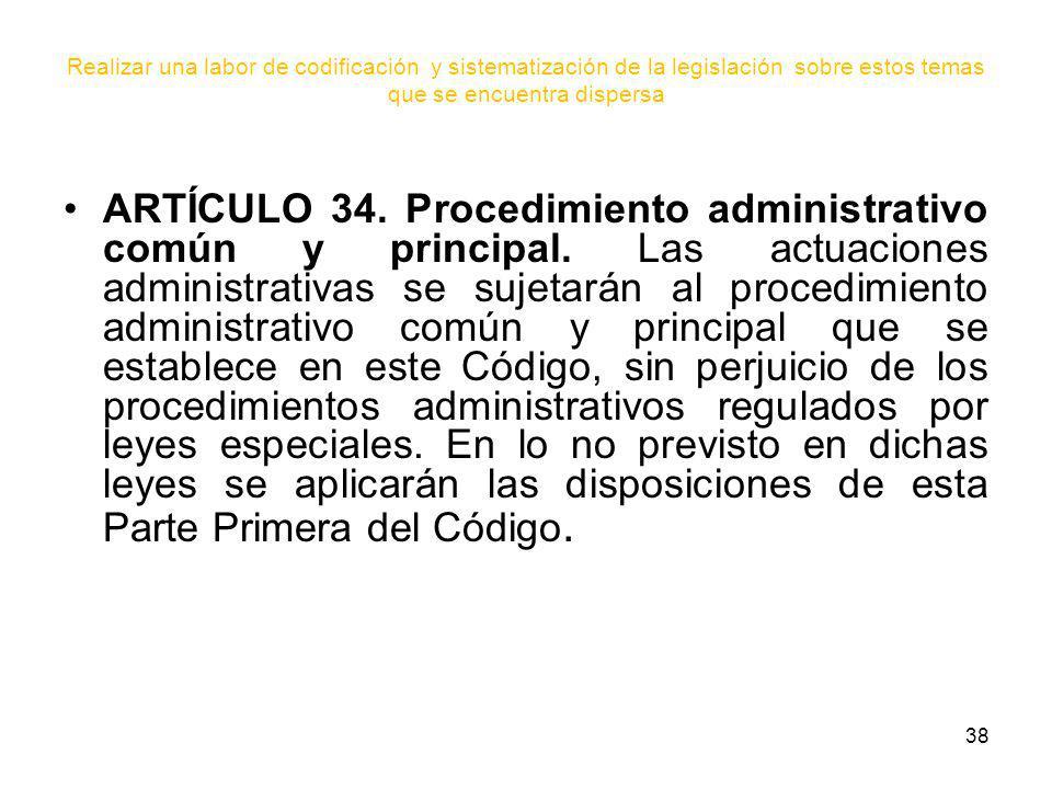 38 Realizar una labor de codificación y sistematización de la legislación sobre estos temas que se encuentra dispersa ARTÍCULO 34. Procedimiento admin