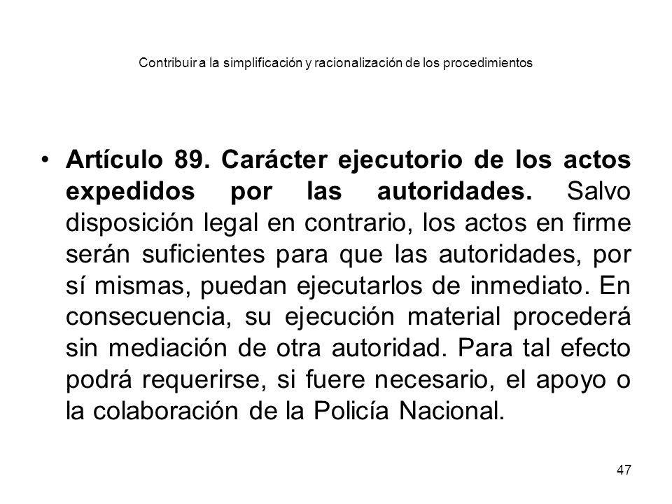47 Contribuir a la simplificación y racionalización de los procedimientos Artículo 89. Carácter ejecutorio de los actos expedidos por las autoridades.