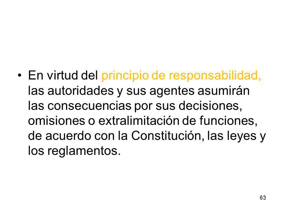 En virtud del principio de responsabilidad, las autoridades y sus agentes asumirán las consecuencias por sus decisiones, omisiones o extralimitación d