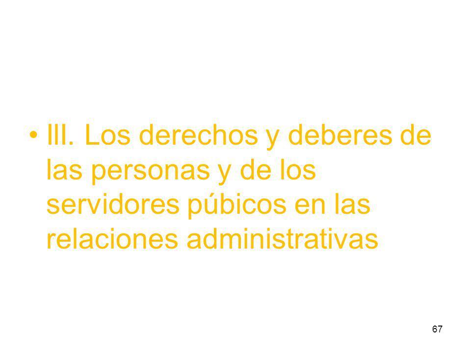 IlI. Los derechos y deberes de las personas y de los servidores púbicos en las relaciones administrativas 67