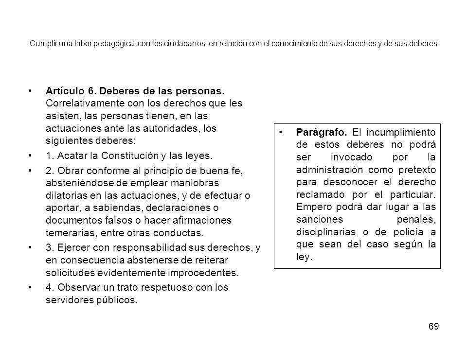 69 Cumplir una labor pedagógica con los ciudadanos en relación con el conocimiento de sus derechos y de sus deberes Artículo 6. Deberes de las persona