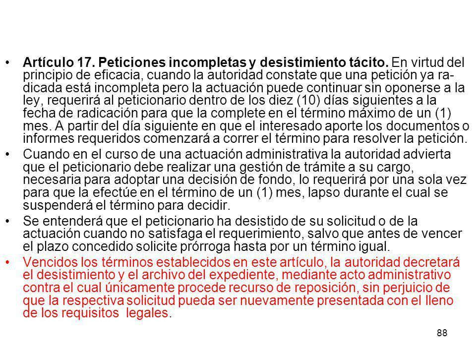 88 Artículo 17. Peticiones incompletas y desistimiento tácito. En virtud del principio de eficacia, cuando la autoridad constate que una petición ya
