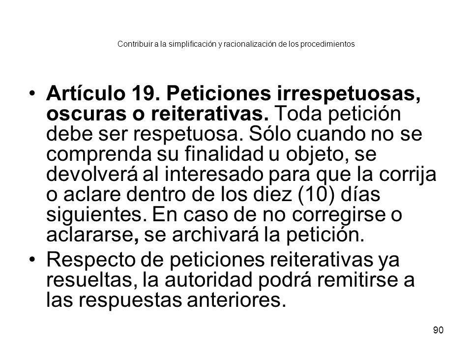 90 Contribuir a la simplificación y racionalización de los procedimientos Artículo 19. Peticiones irrespetuosas, oscuras o reiterativas. Toda petición