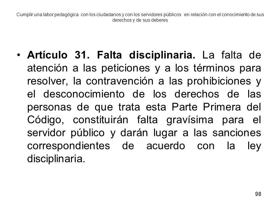 98 Artículo 31. Falta disciplinaria. La falta de atención a las peticiones y a los términos para resolver, la contravención a las prohibiciones y el d