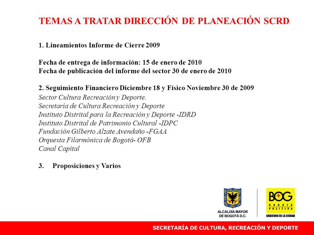 TEMAS A TRATAR DIRECCIÓN DE PLANEACIÓN SCRD 1. Lineamientos Informe de Cierre 2009 Fecha de entrega de información: 15 de enero de 2010 Fecha de publi