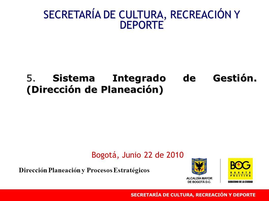 5. Sistema Integrado de Gestión. (Dirección de Planeación) SECRETARÍA DE CULTURA, RECREACIÓN Y DEPORTE Bogotá, Junio 22 de 2010 Dirección Planeación y