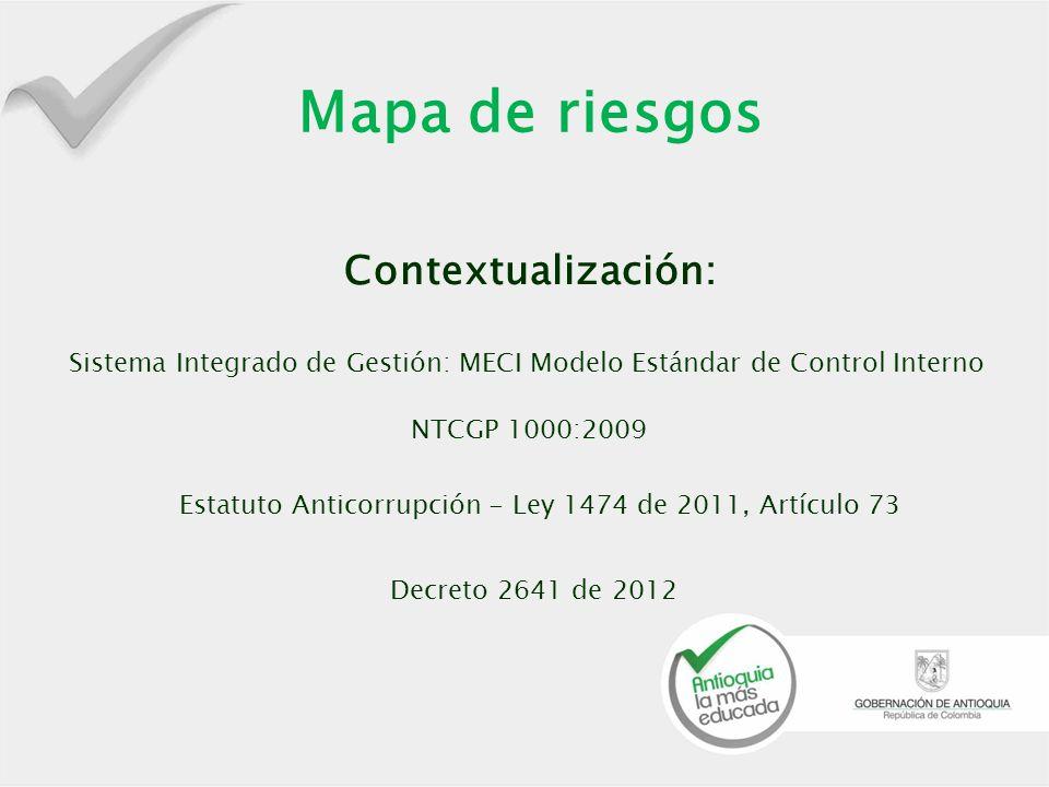 Mapa de riesgos Sistema Integrado de Gestión: MECI Modelo Estándar de Control Interno NTCGP 1000:2009 Estatuto Anticorrupción - Ley 1474 de 2011, Artículo 73 Decreto 2641 de 2012 Contextualización: