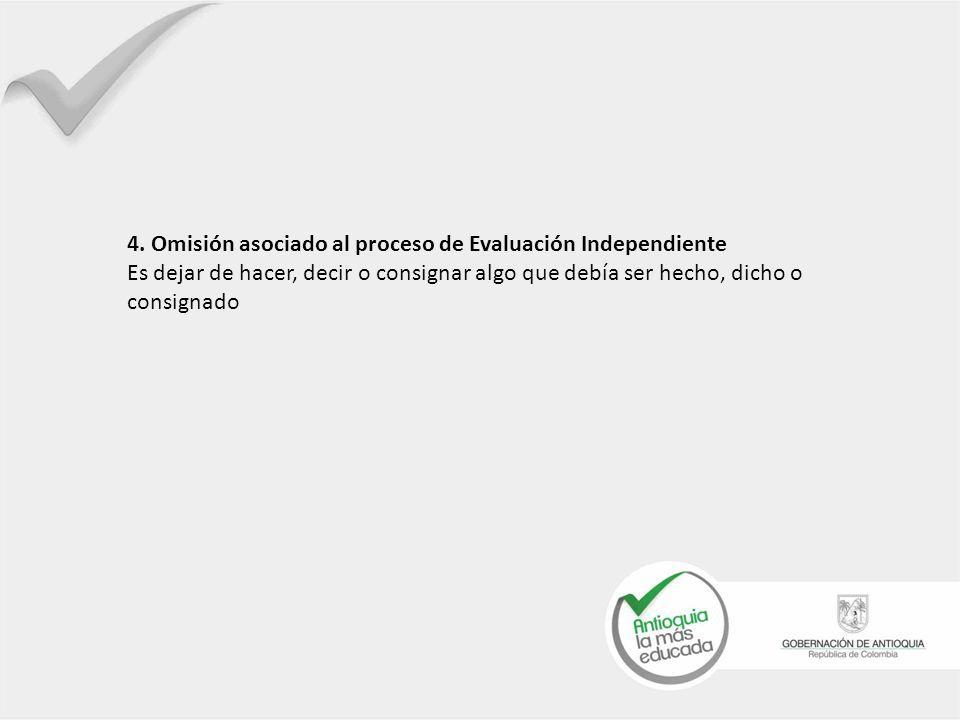 4. Omisión asociado al proceso de Evaluación Independiente Es dejar de hacer, decir o consignar algo que debía ser hecho, dicho o consignado
